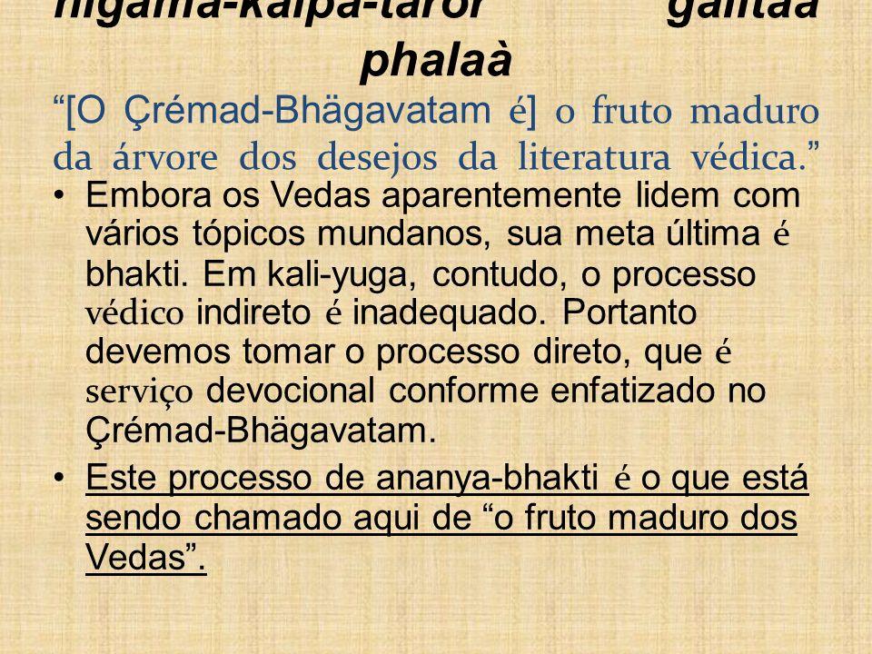 nigama-kalpa-taror galitaà phalaà [O Çrémad-Bhägavatam é] o fruto maduro da árvore dos desejos da literatura védica.